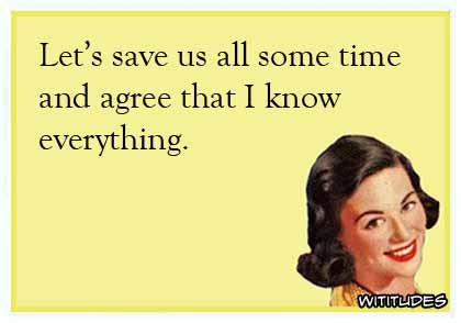 Let's save us all some time and agree that I know everything ecard