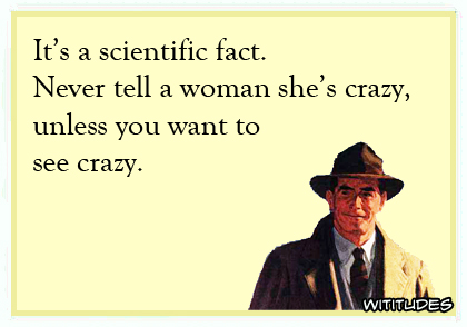 It's a scientific fact. Never tell a woman she's crazy unless you want to see crazy ecard