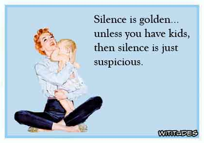 Silence is golden unless you have kids, then silence is suspicious ecard