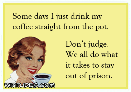 some-days-i-just-drink-my-coffee-straight-from-the-pot-dont-judge-we-all-do-what-it-takes-to-stay-out-of-prison-ecard