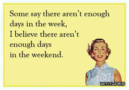 Some say there aren't enough days in the week, I believe there aren't enough days in the weekend ecard