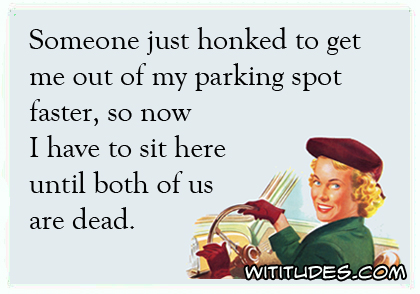 Someone just honked to get me out of my parking spot faster, so now I have to sit here until both of us are dead ecard