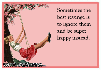 Sometimes the best revenge is to ignore the and be super happy instead ecard