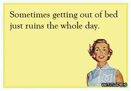 Sometimes getting out of bed just ruins the whole day ecard