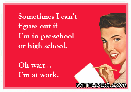 Sometimes I can't figure out if I'm in pre-school or high school. Oh wait, I'm at work ecard