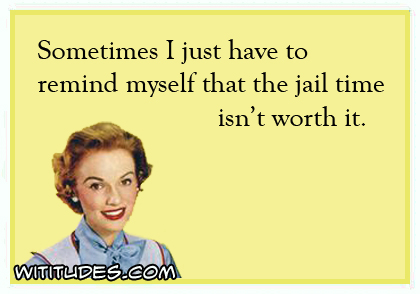 Sometimes I have to remind myself that the jail time isn't worth it ecard