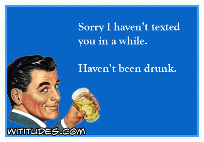 Sorry I haven't texted in a while. Haven't been drunk ecard