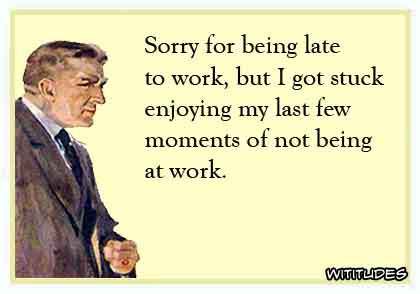 Sorry for being late to work, but I got stuck enjoying my last few moments of not being at work ecard