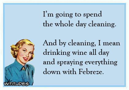 I'm going to spend the whole day cleaning. And by cleaning, I mean drinking wine all day and spraying everything down with Febreze ecard