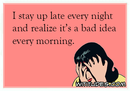 I stay up late every night and realize it's a bad idea every morning