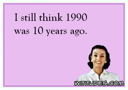 I still think 1990 was 10 years ago ecard