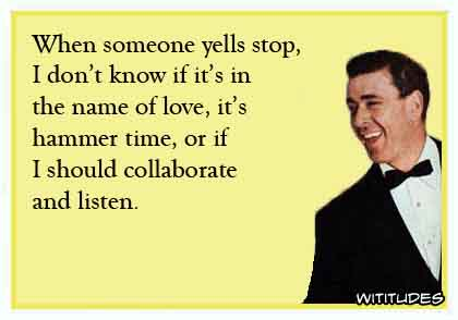 When someone yells stop, I don't know if it's in the name of love, it's hammer time, or if I should collaborate and listen ecard