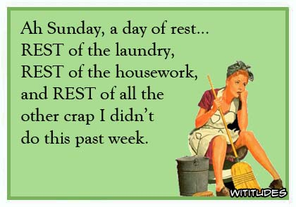Ah Sunday, a day of rest ... rest of the laundry, rest of the housework, and rest of all the other crap I didn't do this past week ecard