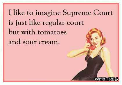 I like to imagine Supreme Court is just like regular court but with tomatoes and sour cream ecard