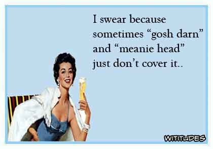 I swear because gosh darn it and meanie head just don't cover it ecard