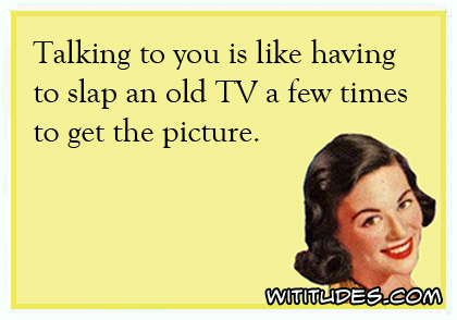Talking to you is like having to slap an old TV a few times to get the picture ecard