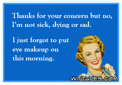 thanks-concern-but-no-not-sick-dying-sad-just-forgot-put-eye-makeup-on-this-morning-ecard