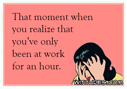 That moment when you realize that you've only been at work for an hour ecard