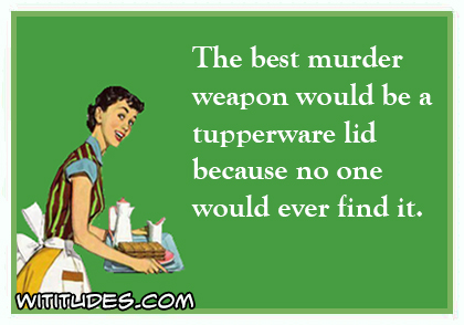 the best murder weapon would be a tupperwear lid because nobody would ever find it ecard