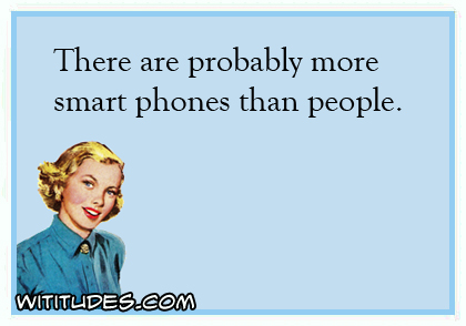 There are probably more smart phones than people ecard