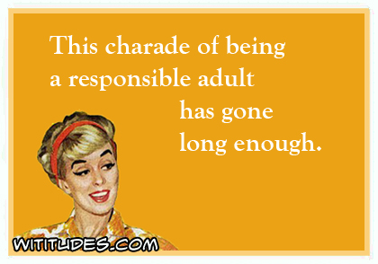 This charade of being a responsible adult has gone long enough ecard