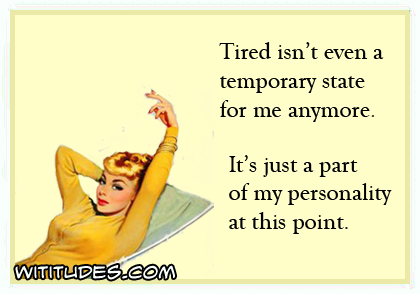 Tired isn't even a temporary state for me anymore. It's just part of my personality at this point ecard