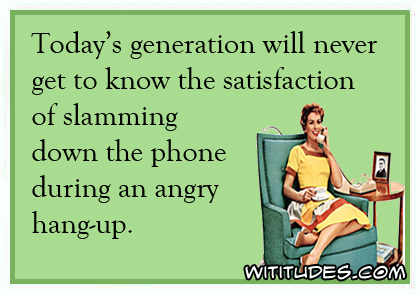 Today's generation will never get to know the satisfaction of slamming down the phone during an angry hangup ecard