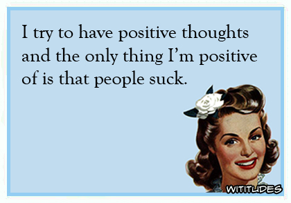 I try to have positive thoughts and the only thing I'm positive of is that people suck ecard