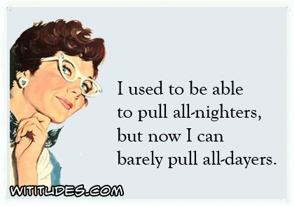I used to be able to pull all-nighters but now I can barely pull all-dayers ecard
