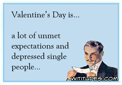 Valentine's Day is ... a lot of unmet expectations and depressed single people ecard