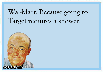 Walmart because Target requires taking a shower ecard