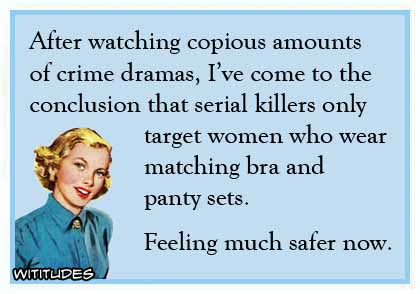 After watching copious amounts of crime dramas, I've come to the conclusion that serial killers only target women who wear matching bra and panty sets. Feeling much safer now ecard