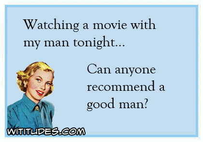 Watching a movie with my man tonight ... Can anyone recommend a good man? ecard