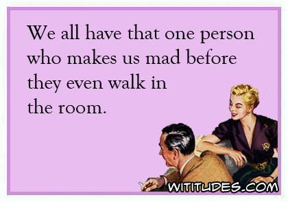 We all have that one person who makes us mad before they even walk in the room ecard