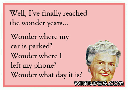 Well, I've finally reached the wonder years ... Wonder where my car is parked? Wonder where I left my phone? Wonder what day it is? ecard