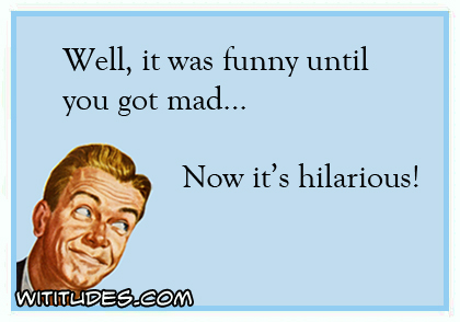 Well, it was funny until you got mad ... - Wititudes