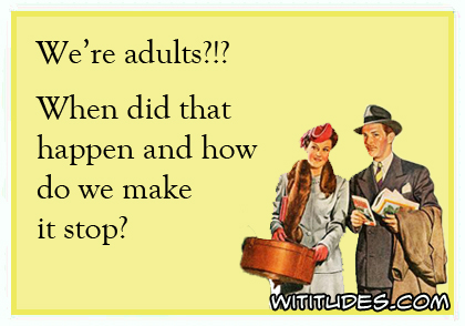 We're adults?!? When did that happen and how do we make it stop? ecard