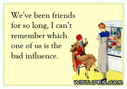 We've been friends for so long, I can't remember which one of us is the bad influence ecard