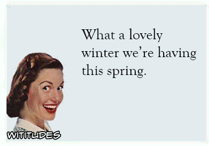what a lovely winter we are having this spring ecard