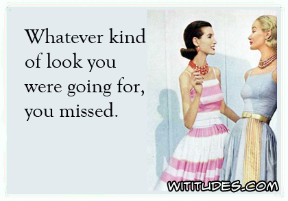Whatever kind of look you were going for, you missed ecard