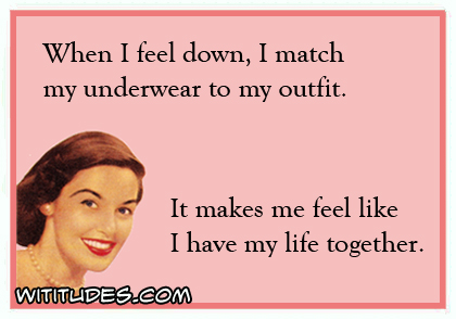When I feel down, I match my underwear to my outfit. It makes me feel like I have my life together ecard