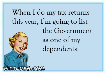 When I do my tax returns this year, I'm going to list the Government as one of my dependents ecard