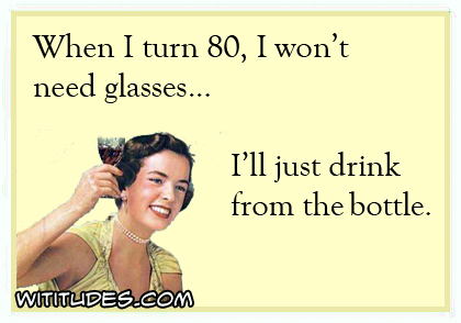 When I turn 80, I won't need glasses ... I'll just drink from the bottle ecard