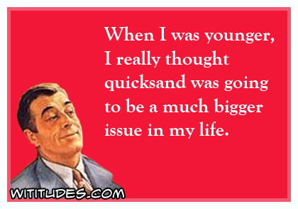 When I was younger, I really thought quicksand was going to be a much bigger issue in my life ecard