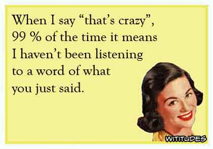 When I say 'that's crazy', 99% of the time it means I haven't been listening to a word of what you just said ecard