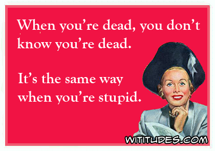 When you're dead, you don't know you're dead. It's the same way when you're stupid ecard