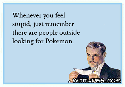 Whenever you feel stupid, just remember there are people outside looking for Pokemon ecard