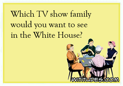 which-tv-show-family-would-you-want-to-see-in-the-white-house-ecard-poll