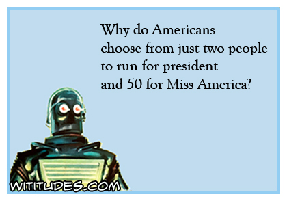 Why do Americans choose from just two people to run for president and 50 for Miss America ecard