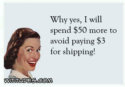 Why yes I will spend 50 more dollars to avoid paying 3 dollars for shipping ecard